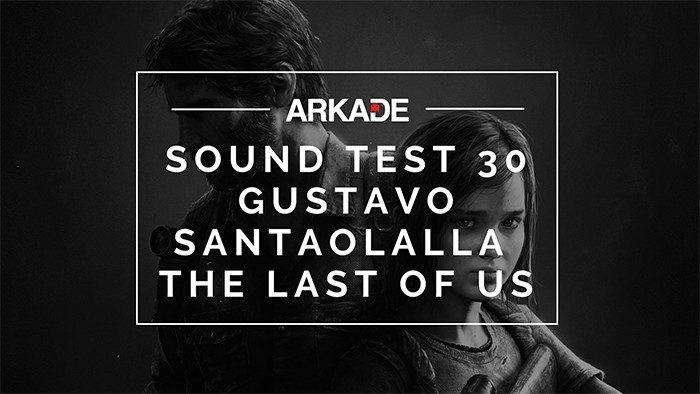 Sound Test Arkade Faixa 30 – Gustavo Santaolalla / The Last of Us