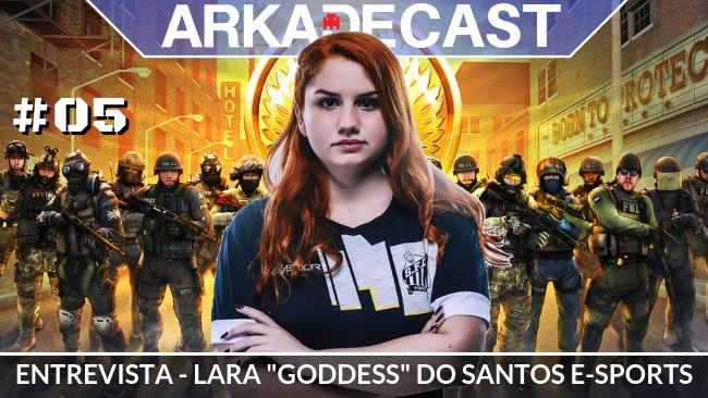 "Arkade Cast #05: Entrevista com Lara ""Goddess"" do Santos E-Sports"